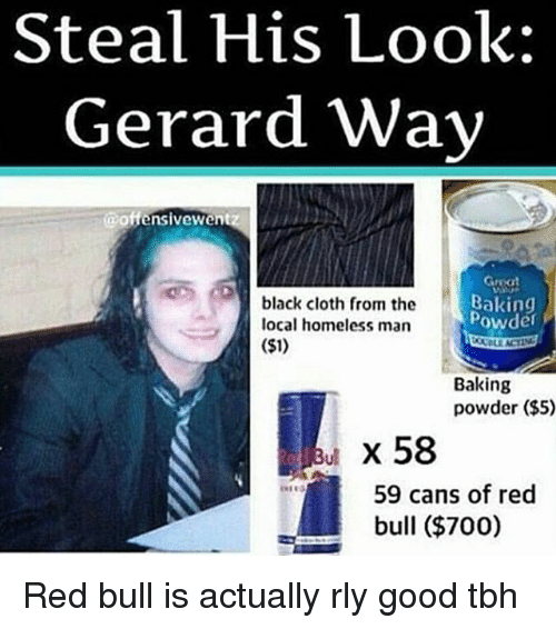 Steal His Look: Steal His Look:  Gerard Way  @offensivewen  Gmat  black cloth from the  Baking  powder  local homeless man  ($1)  Baking  powder ($5)  x 58  59 cans of red  bull ($700) Red bull is actually rly good tbh