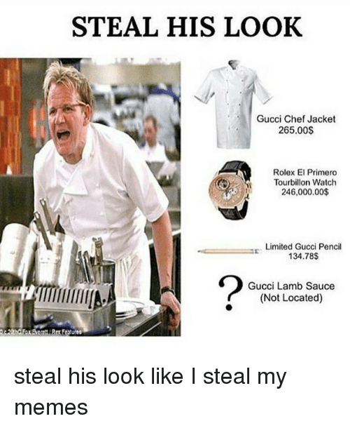 Steal His Look: STEAL HIS LOOK  Gucci Chef Jacket  265.00$  Rolex El Primero  Tourbillon Watch  246,000.00$  Limited Gucci Pencil  134.78$  Gucci Lamb Sauce  (Not Located) steal his look like I steal my memes