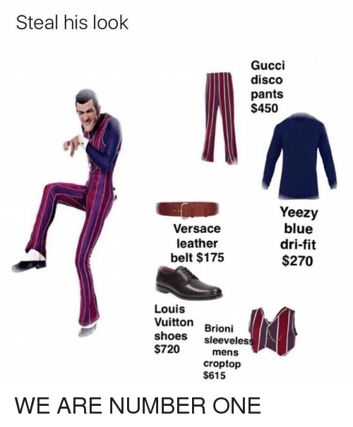 Gucci, Memes, and Shoes: Steal his look  Gucci  disco  pants  $450  Yeezy  blue  Versace  leather  dri-fit  belt $175  $270  Louis  Vuitton  Brioni  shoes  sleeveles  $720  mens  crop top  $615 WE ARE NUMBER ONE
