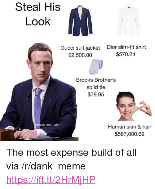 """Steal His Look: Steal His  Look  Gucci suit jacket  $2,500.00  Dior slim-fit shirt  $570.24  Brooks Brother's  solid tie  $79.95  man john  Human skin & hair  $587,000.69 <p>The most expense build of all via /r/dank_meme <a href=""""https://ift.tt/2HrMjHP"""">https://ift.tt/2HrMjHP</a></p>"""
