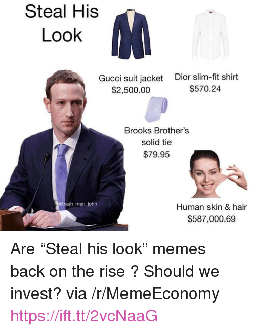 """Steal His Look: Steal His  Look  Gucci suit jacket  $2,500.00  Dior slim-fit shirt  $570.24  Brooks Brother's  solid tie  $79.95  man john  Human skin & hair  $587,000.69 <p>Are """"Steal his look"""" memes back on the rise ? Should we invest? via /r/MemeEconomy <a href=""""https://ift.tt/2vcNaaG"""">https://ift.tt/2vcNaaG</a></p>"""