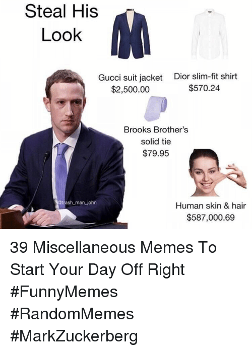 Gucci, Memes, and Hair: Steal His  Look  Gucci suit jacket  $2,500.00  Dior slim-fit shirt  $570.24  Brooks Brother's  solid tie  $79.95  man john  Human skin & hair  $587,000.69 39 Miscellaneous Memes To Start Your Day Off Right #FunnyMemes #RandomMemes #MarkZuckerberg