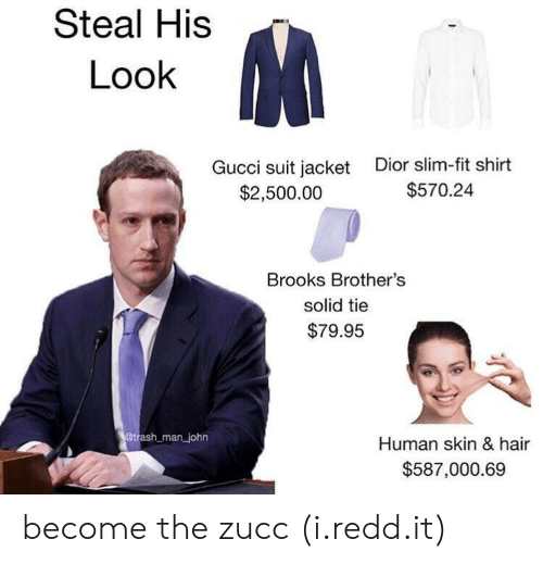 Steal His Look: Steal His  Look  Gucci suit jacket  $2,500.00  Dior slim-fit shirt  $570.24  Brooks Brother's  solid tie  $79.95  man john  Human skin & hair  $587,000.69 become the zucc (i.redd.it)