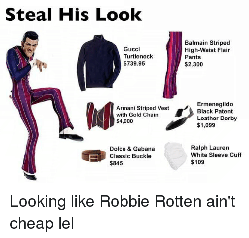 Ralph Lauren: Steal His Look  Gucci  Turtleneck  $739.95  Armani Striped Vest  with Gold Chain  $4,000  Dolce & Gabana  Classic Buckle  $845  Balmain Striped  High-Waist Flair  Pants  $2,300  Ermenegildo  Black Patent  Leather Derby  $1,099  Ralph Lauren  White Sleeve Cuff  $109 Looking like Robbie Rotten ain't cheap lel
