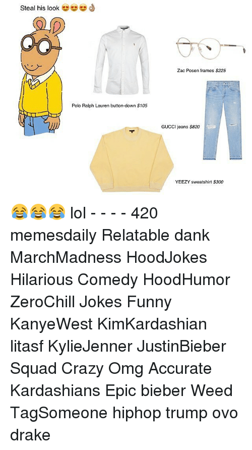 polo ralph lauren: Steal his look  Polo Ralph Lauren button-down $105  Zac Posen frames $225  GUCCI jeans S820  YEEZY sweatshirt $300 😂😂😂 lol - - - - 420 memesdaily Relatable dank MarchMadness HoodJokes Hilarious Comedy HoodHumor ZeroChill Jokes Funny KanyeWest KimKardashian litasf KylieJenner JustinBieber Squad Crazy Omg Accurate Kardashians Epic bieber Weed TagSomeone hiphop trump ovo drake