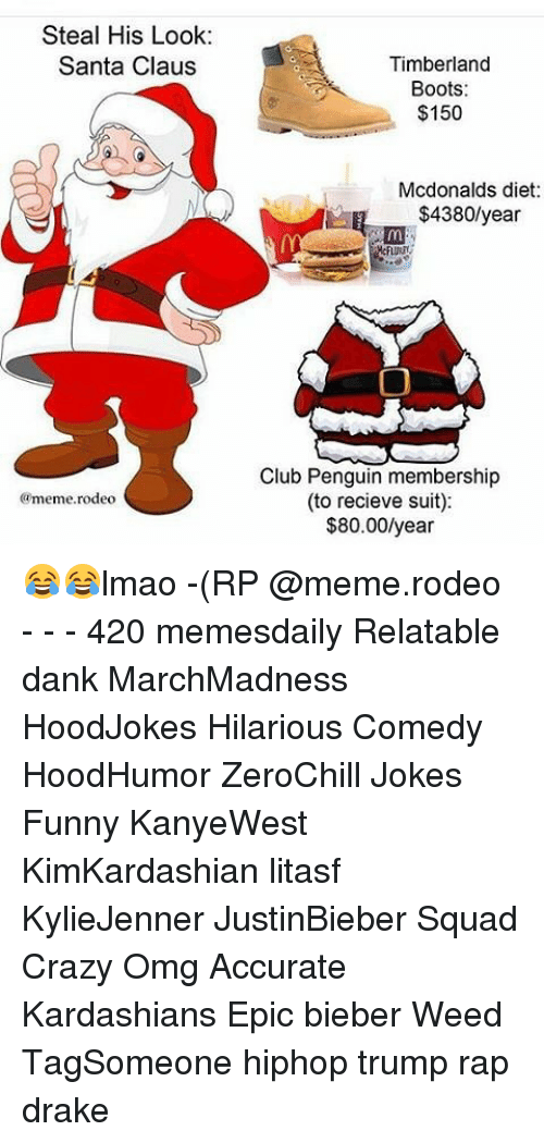 Memes, Santa Claus, and Timberland: Steal His Look:  Santa Claus  @meme rodeo  Timberland  Boots:  $150  Mcdonalds diet:  $4380/year  Club Penguin membership  (to recieve suit):  $80.00/year 😂😂lmao -(RP @meme.rodeo - - - 420 memesdaily Relatable dank MarchMadness HoodJokes Hilarious Comedy HoodHumor ZeroChill Jokes Funny KanyeWest KimKardashian litasf KylieJenner JustinBieber Squad Crazy Omg Accurate Kardashians Epic bieber Weed TagSomeone hiphop trump rap drake