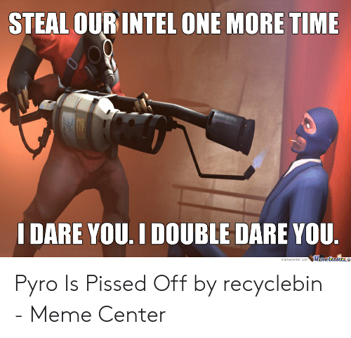 Recyclebin: STEAL OUR INTEL ONE MORE TIME  I DARE YOU. I DOUBLE DARE YOU.  $Mame Centern  memecenter.com Pyro Is Pissed Off by recyclebin - Meme Center