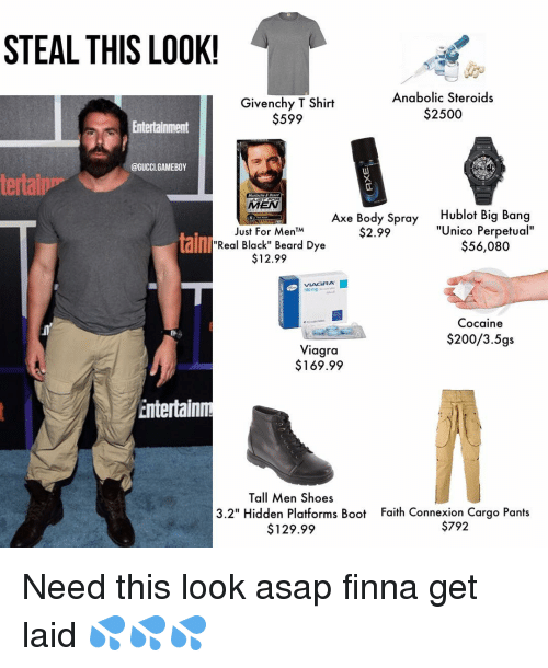 """just for men: STEAL THIS LOOK!  Anabolic Steroids  Givenchy T Shirt  $2500  $599  Entertainment  @GUCCI. GAMEBOY  tertalp  Beard  AMEN  Axe Body Spray  blot Big Bang  """"Unico Perpetual""""  Just For Men TMA  $2.99  tainl  Real Black"""" Beard Dye  $56,080  $12.99  Cocaine  $200/3. 5gs  Viagra  $169.99  Entertain  Tall Men Shoes  3.2"""" Hidden Platforms Boot Faith Connexion Cargo Pants  $792  $129.99 Need this look asap finna get laid 💦💦💦"""