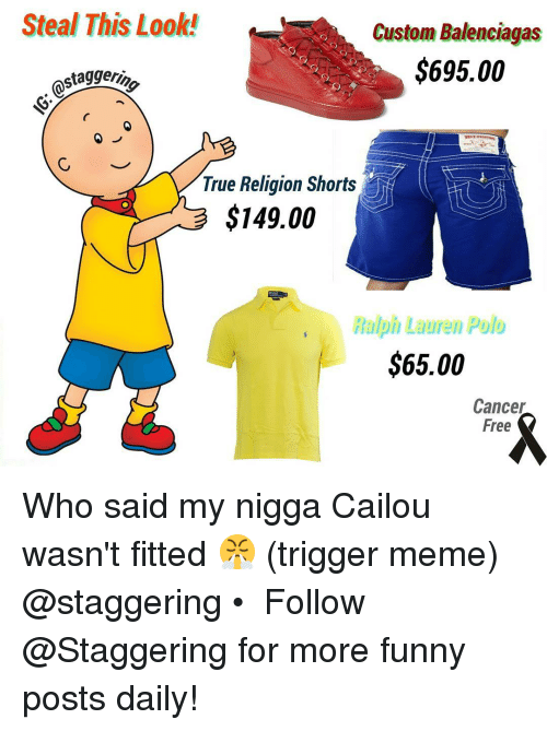 Trigger Meme: Steal This Look!  Custom Balenciagas  $695.00  staggerio  True Religion Shorts  $149.00  Ralph Lauren Polo  $65.00  Cancer  Free Who said my nigga Cailou wasn't fitted 😤 (trigger meme) @staggering • ➫➫➫ Follow @Staggering for more funny posts daily!