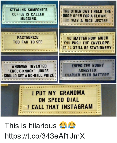 """Grandma, Instagram, and Memes: STEALING SOMEONE'S  THE OTHER DAY I HELD THE  COFFEE IS CALLED  DOOR OPEN FOR A CLOWN.  MUGGING.  IT WAS A NICE JESTER  PASTEURIZE:  O MATTER HOW MUCH  TOO FAR TO SEE  YOU PUSH THE ENVELOPE,  IT LL STILL BE STATIONERY  ENERGIZER BUNNY  WHOEVER INVENTED  ARRESTED:  """"KNOCK-KNOCK"""" JOKES  SHOULD GET A NO-BELL PRIZE  CHARGED WITH BATTERY  I PUT MY GRANDMA  ON SPEED DIAL  I CALL THAT INSTAGRAM This is hilarious 😂😂 https://t.co/343eAf1JmX"""