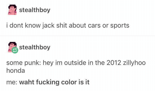 Honda: stealthboy  i dont know jack shit about cars or sports  stealthboy  some punk: hey im outside in the 2012 zillyhoo  honda  me: waht fucking color is it