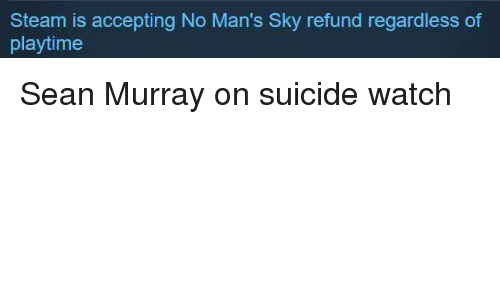 Suicide Watch: Steam is accepting No Man's Sky refund regardless of  playtime Sean Murray on suicide watch