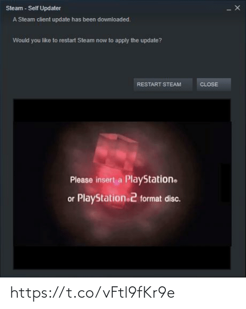 PlayStation: Steam - Self Updater  A Steam client update has been downloaded.  Would you like to restart Steam now to apply the update?  RESTART STEAM  CLOSE  Please insert a PlayStation.  or PlayStation 2 format disc. https://t.co/vFtl9fKr9e