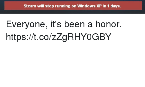 Windows XP: Steam will stop running on Windows XP in 1 days Everyone, it's been a honor. https://t.co/zZgRHY0GBY
