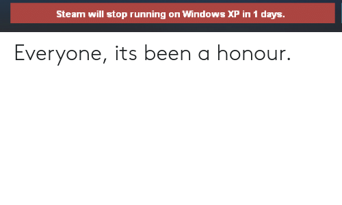 Windows XP: Steam will stop running on Windows XP in 1 days Everyone, its been a honour.