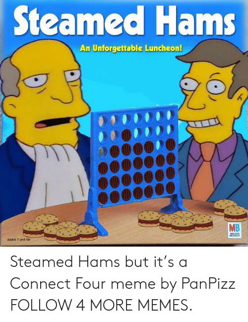 Steamed Hams: Steamed Hams  An Unforgettable Luncheon!  MB  MILTON  BRADLEY  AGES 7 and Up Steamed Hams but it's a Connect Four meme by PanPizz FOLLOW 4 MORE MEMES.