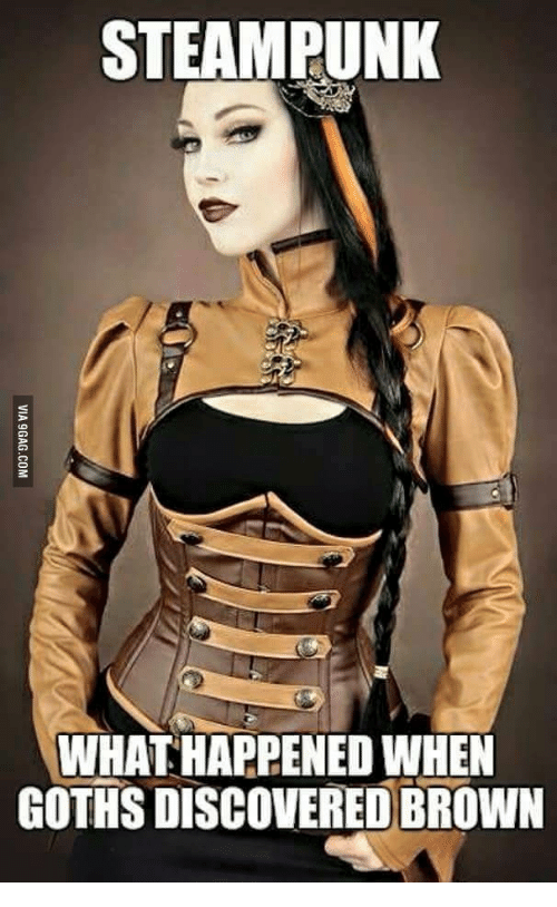 Goths, Steampunk, and Goth: STEAMPUNK  WHATHAPPENED WHEN  GOTHS DISCOVERED BROWN