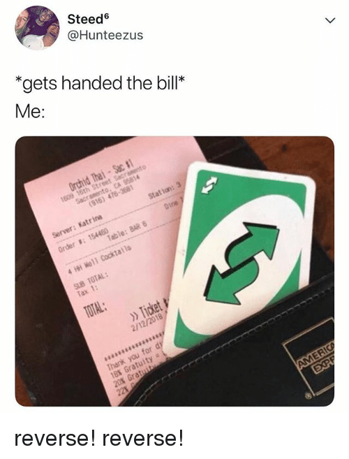 Relatable, Tax, and Bill: Steed  @Hunteezus  *gets handed the bill*  Me:  Tax 1:  2/12/2018 reverse! reverse!