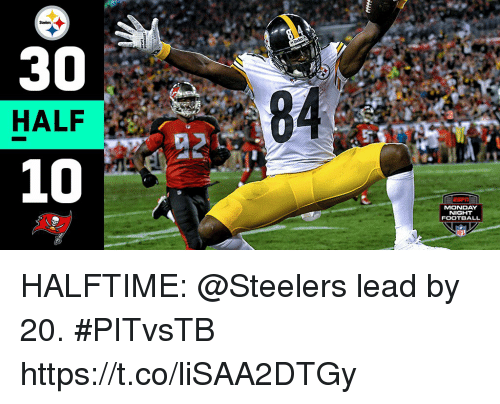 Football, Memes, and Steelers: Steelers  30  HALF  84  MONDAY  NIGHT  FOOTBALL HALFTIME:  @Steelers lead by 20. #PITvsTB https://t.co/liSAA2DTGy