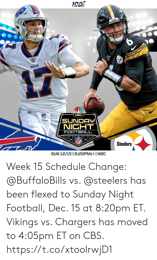 Vikings: Steelers  BILLS  NBC  NFI  Dison  SUNDAY  NICHT  FOOTBALL  Steelers  SUN 12/15 | 8:20PMET I NBC Week 15 Schedule Change: @BuffaloBills vs. @steelers has been flexed to Sunday Night Football, Dec. 15 at 8:20pm ET.  Vikings vs. Chargers has moved to 4:05pm ET on CBS. https://t.co/xtoolrwjD1