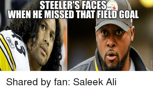 Steelers: STEELERS FACES  WHEN HE MISSED THAT FIELD GOAL Shared by fan: Saleek Ali