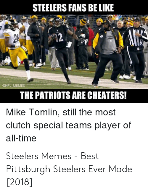 steelers fans be like: STEELERS FANS BE LIKE  們2  @NFL MEMES  THE PATRIOTS ARE CHEATERS!  Mike Tomlin, still the most  clutch special teams player of  all-time Steelers Memes - Best Pittsburgh Steelers Ever Made [2018]