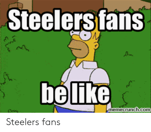 steelers fans be like: Steelers fans  be like  memecrunch.com Steelers fans