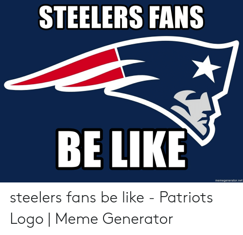 steelers fans be like: STEELERS FANS  BE LIKE  memegenerator.net steelers fans be like - Patriots Logo | Meme Generator