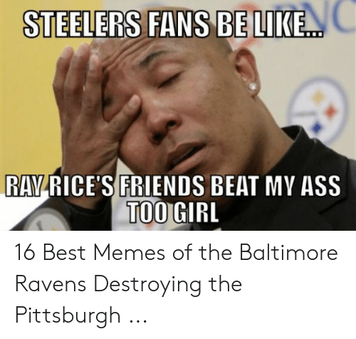 steelers fans be like: STEELERS FANS BE LIKE.  RAYRICE'S FRIENDS BEAT MY ASS  TOOGIRL 16 Best Memes of the Baltimore Ravens Destroying the Pittsburgh ...