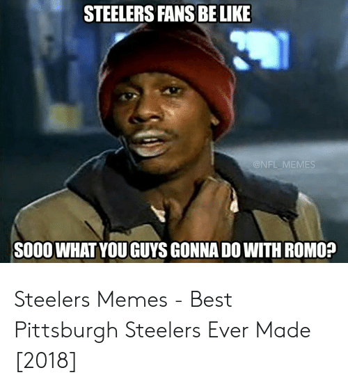 steelers fans be like: STEELERS FANS BE LIKE  S000 WHAT YOU GUYS GONNA DO WITH ROMO? Steelers Memes - Best Pittsburgh Steelers Ever Made [2018]