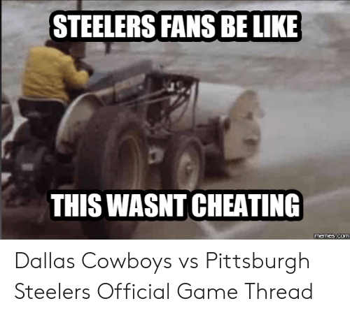 steelers fans be like: STEELERS FANS BE LIKE  THIS WASNT CHEATING  memes.co Dallas Cowboys vs Pittsburgh Steelers Official Game Thread