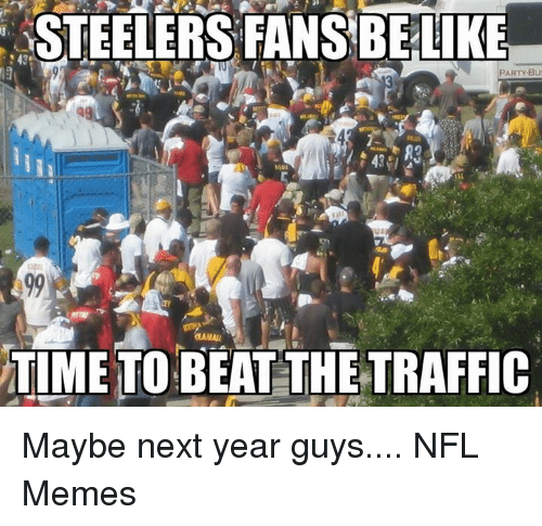 Steelers: STEELERS FANSBE LIKE  PARTY Bu  MAMAMU  TIME TO BEAT THE TRAFFIC Maybe next year guys....  NFL Memes