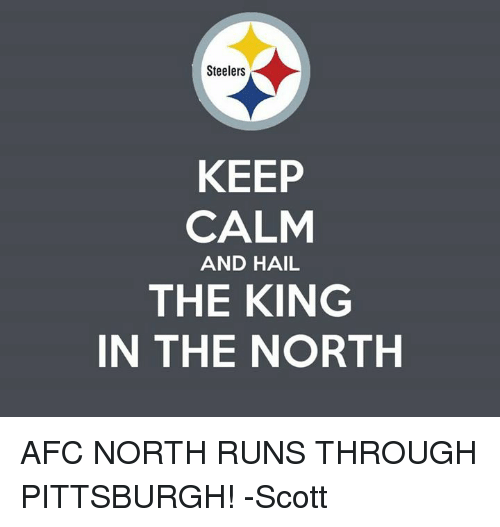 Memes, Keep Calm, and Pittsburgh: Steelers  KEEP  CALM  AND HAIL  THE KING  IN THE NORTH AFC NORTH RUNS THROUGH PITTSBURGH!   -Scott