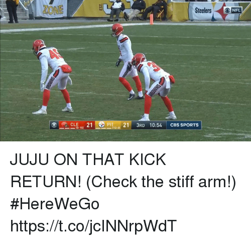 Memes, Sports, and Cbs: Steelers ONFL  _CLE-151 21  PIT 21 3RD 10:54 CBS SPORTS  10-15)  112-31 JUJU ON THAT KICK RETURN!  (Check the stiff arm!) #HereWeGo https://t.co/jcINNrpWdT