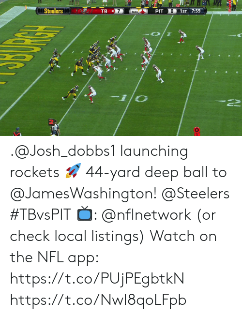 rockets: Steelers  TB  O  PIT  1ST 7:59  Steelers .@Josh_dobbs1 launching rockets 🚀  44-yard deep ball to @JamesWashington! @Steelers #TBvsPIT  📺: @nflnetwork (or check local listings) Watch on the NFL app: https://t.co/PUjPEgbtkN https://t.co/NwI8qoLFpb