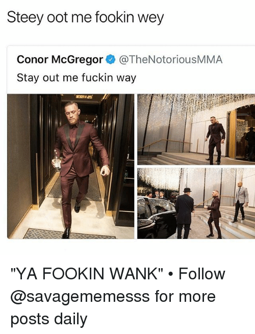 "Conor McGregor, Memes, and 🤖: Steey oot me fookin wey  Conor McGregor @TheNotoriousMMA  Stay out me fuckin way ""YA FOOKIN WANK"" • Follow @savagememesss for more posts daily"