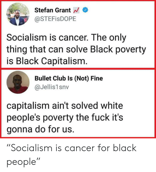 "Club, Black, and Cancer: Stefan Grant  @STEFisDOPE  Socialism is cancer. The only  thing that can solve Black poverty  is Black Capitalism  Bullet Club Is (Not) Fine  @Jellis1snv  capitalism ain't solved white  people's poverty the fuck it's  gonna do for us. ""Socialism is cancer for black people"""
