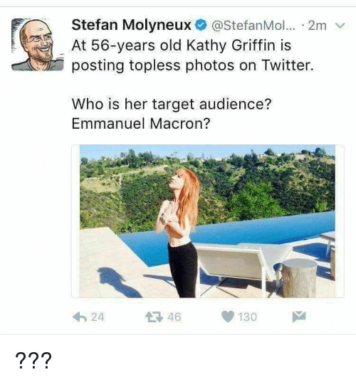 Kathy Griffin: Stefan Molyneux @StefanMol... 2m v  At 56-years old Kathy Griffin is  posting topless photos on Twitter.  Who is her target audience?  Emmanuel Macron?  24  46  130 ???