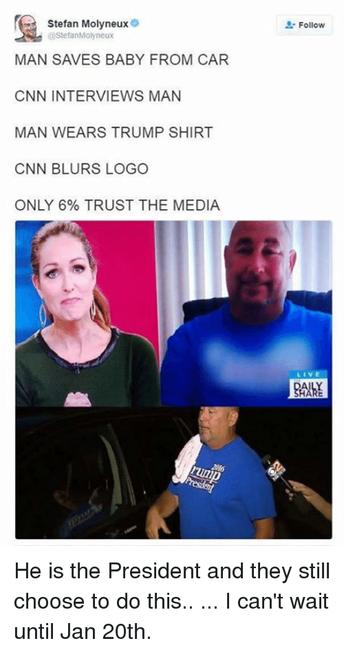 Mans Man: Stefan Molyneux  @StefanMolyneux  MAN SAVES BABY FROM CAR  CNN INTERVIEWS MAN  MAN WEARS TRUMP SHIRT  CNN BLURS LOGO  ONLY 6% TRUST THE MEDIA  Follow He is the President and they still choose to do this.. ... I can't wait until Jan 20th.