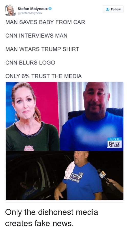 Mans Man: Stefan Molyneux  @StefanMolyneux  MAN SAVES BABY FROM CAR  CNN INTERVIEWS MAN  MAN WEARS TRUMP SHIRT  CNN BLURS LOGO  ONLY 6% TRUST THE MEDIA  Follow  LIV Only the dishonest media creates fake news.