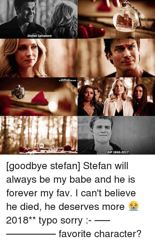 Memes, 🤖, and Rip: Stefan Salvatore  RIP 1846-2017. [goodbye stefan] Stefan will always be my babe and he is forever my fav. I can't believe he died, he deserves more 😭 2018** typo sorry :- —–————— favorite character?