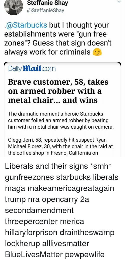 """Jerri: Steffanie  Shay  @SteffanieShay  @Starbucks but I thought your  establishments were """"gun free  zones""""? Guess that sign doesn't  always work for criminals  Daily Mail.com  Brave customer, 58, takes  on armed robber with a  metal chair... and wins  The dramatic moment a heroic Starbucks  customer foiled an armed robber by beating  him with a metal chair was caught on camera.  Clegg Jerri, 58, repeatedly hit suspect Ryan  Michael Florez, 30, with the chair in the raid at  the coffee shop in Fresno, California on Liberals and their signs *smh* gunfreezones starbucks liberals maga makeamericagreatagain trump nra opencarry 2a secondamendment threepercenter merica hillaryforprison draintheswamp lockherup alllivesmatter BlueLivesMatter pewpewlife"""