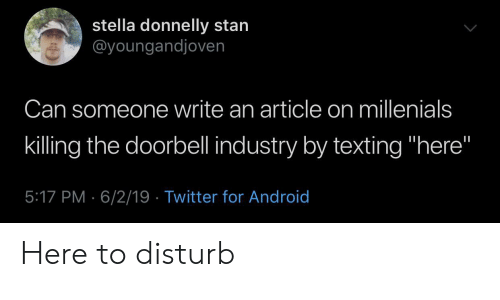 """stella: stella donnelly stan  @youngandjoven  Can someone write an article on millenials  killing the doorbell industry by texting """"here""""  5:17 PM 6/2/19 Twitter for Android Here to disturb"""