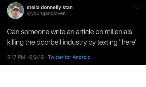 """stella: stella donnelly stan  @youngandjoven  Can someone write an article on millenials  killing the doorbell industry by texting """"here""""  5:17 PM 6/2/19 Twitter for Android"""