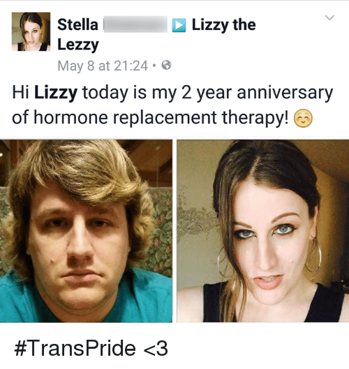 hormone replacement therapy: Stella  Lizzy the  Lezzy  May 8 at 21:24  Hi Lizzy today is my 2 year anniversary  of hormone replacement therapy! #TransPride <3