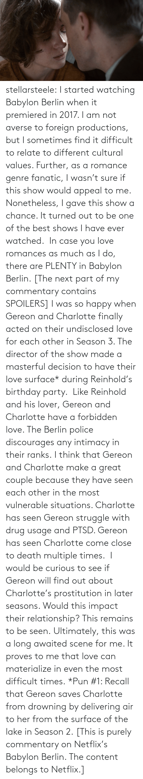 Season: stellarsteele: I started watching Babylon Berlin when it premiered in 2017. I am not averse to foreign productions, but I sometimes find it difficult to relate to different cultural values. Further, as a romance genre fanatic, I wasn't sure if this show would appeal to me.  Nonetheless, I gave this show a chance. It turned out to be one of the best shows I have ever watched.  In case you love romances as much as I do, there are PLENTY in Babylon Berlin. [The next part of my commentary contains SPOILERS] I was so happy when Gereon and Charlotte finally acted on their undisclosed love for each other in Season 3. The director of the show made a masterful decision to have their love surface* during Reinhold's birthday party.  Like Reinhold and his lover, Gereon and Charlotte have a forbidden love. The Berlin police discourages any intimacy in their ranks. I think that Gereon and Charlotte make a great couple because they have seen each other in the most vulnerable situations. Charlotte has seen Gereon struggle with drug usage and PTSD. Gereon has seen Charlotte come close to death multiple times.  I would be curious to see if Gereon will find out about Charlotte's prostitution in later seasons. Would this impact their relationship? This remains to be seen. Ultimately, this was a long awaited scene for me. It proves to me that love can materialize in even the most difficult times. *Pun #1: Recall that Gereon saves Charlotte from drowning by delivering air to her from the surface of the lake in Season 2. [This is purely commentary on Netflix's Babylon Berlin. The content belongs to Netflix.]