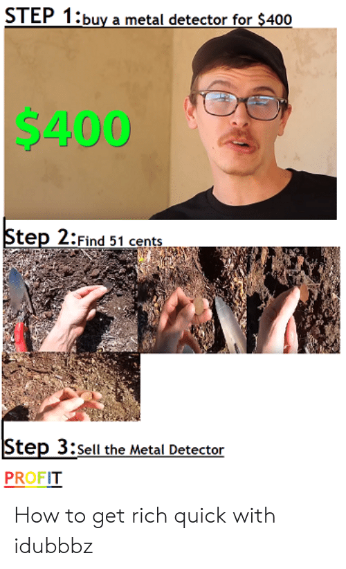 metal detector: STEP 1:buy a metal detector for $400  $400  Step 2:Find 51 cents  Step 3:Sell the Metal Detector  PROFIT How to get rich quick with idubbbz