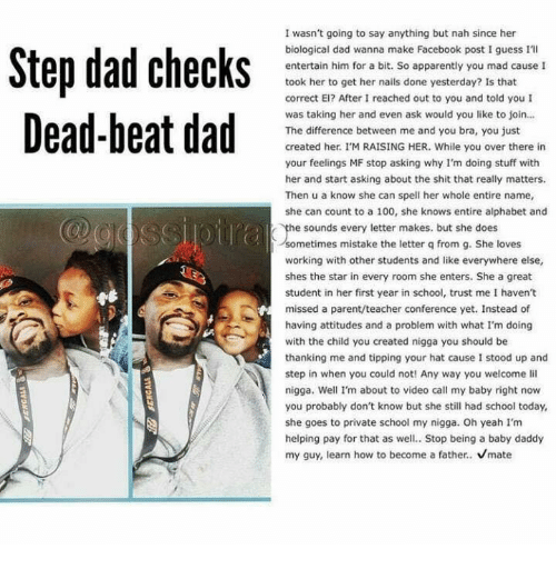 Apparently, Baby Daddy, and Memes: Step dad checks  Dead-beat dad  I wasn't going to say anything but nah since her  biological dad wanna make Facebook post Iguess I'll  entertain him for a bit. So apparently you mad cause I  took her to get her nails done yesterday? Is that  correct El? After I reached out to you and told you I  was taking her and even ask would you like to join...  The difference between me and you bra, you just  created her. I'M RAISING HER. While you over there in  your feelings MF stop asking why I'm doing stuff with  her and start asking about the shit that really matters.  Then u a know she can spell her whole entire name,  she can count to a 100, she knows entire alphabet and  he sounds every letter makes, but she does  sometimes mistake the letter q from g. She loves  working with other students and like everywhere else,  shes the star in every room she enters. She a great  student in her first year in school, trust me I haven't  missed a parent/teacher conference yet. Instead of  having attitudes and a problem with what I'm doing  with the child you created nigga you should be  thanking me and tipping your hat cause I stood up and  step in when you could not! Any way you welcome li  nigga. Well I'm about to video call my baby right now  you probably don't know but she still had school today,  she goes to private school my nigga. Oh yeah I'm  helping pay for that as well.. Stop being a baby daddy  my guy, learn how to become a father.  vmate
