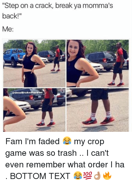 """bottom-text: """"Step on a crack, break ya momma's  back!  Me:  eBrokePerson Fam I'm faded 😂 my crop game was so trash .. I can't even remember what order I ha . BOTTOM TEXT 😂💯👌🏽🔥"""