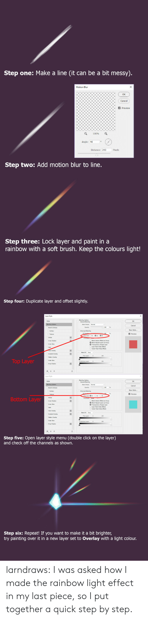 vector: Step one: Make a line (it can be a bit messy).  X  Motion Blun  Cancel  Preview  100%  Angle: 46  Pixels  Distance: 243  Step two: Add motion blur to line.  Step three: Lock layer and paint in a  rainbow with a soft brush. Keep the colours light!   Step four: Duplicate layer and offset slightly.  Layer Style  Blending Options  General Blending  Styles  OK  Blending Options  Blend Mode:  Normal  Cancel  Opacity:  Bevel & Emboss  New Style...  Advanced Blending  Contour  Fill Opacib  Channels:  Preview  Texture  G  B  R  +  Stroke  Inner Shadow  Blend Interior Effects  Blend Clipped Layers  Transparency Shapes Layer  s Group  Group  Inner Glow  Layer Mask Hides Effects  Satin  Vector Mask Hides Effects  Color Overlay  +  Blend If  Gray  Gradient Overlay  This Layer:  255  Pattern Overlay  Top Layer  OOuter Glow  Underlying Layer:  255  Drop Shadow  Layer Style  Blending Options  General Blending  Styles  OK  Normal  Blending Options  Blend Mode:  Cancel  Opacity:  Bevel & Emboss  New Style...  Advanced Blending  Contour  Fill  100  Preview  Texture  G  B  Channels: R  Bottom Layer  Knockout: None  Inner Shadow  Blend Interior Effects  Blend Clipped Layers  Transparency Shapes Layer  Layer Mask Hides Effects  +  s Group  Group  Inner Glow  Satin  Vector Mask Hides Effects  Color Overlay  +  Blend If  Gradient Overlay  +  This Layer:  255  Pattern Overlay  Outer Glow  Underlying Layer:  255  Drop Shadow  fx  Step five: Open layer style menu  and check off the channels as shown.  (double click on the layer)   Step six: Repeat! If you want to make it a bit brighter,  try painting  layer set to Overlay with a light colour.  over it in a new larndraws:  I was asked how I made the rainbow light effect in my last piece, so I put together a quick step by step.